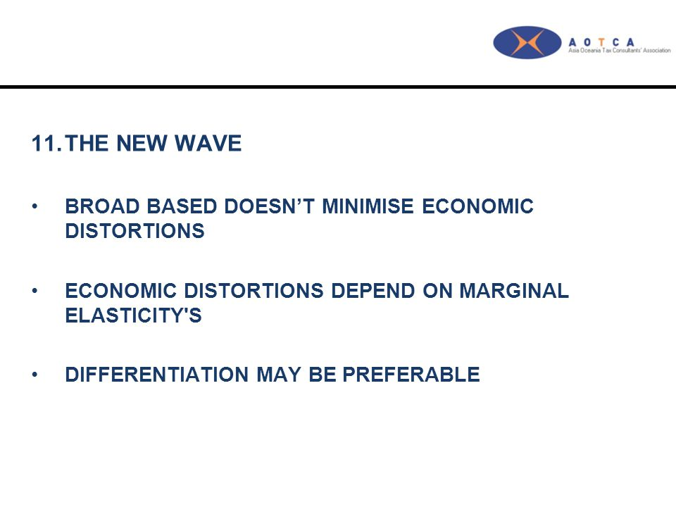 11.THE NEW WAVE BROAD BASED DOESN'T MINIMISE ECONOMIC DISTORTIONS ECONOMIC DISTORTIONS DEPEND ON MARGINAL ELASTICITY S DIFFERENTIATION MAY BE PREFERABLE