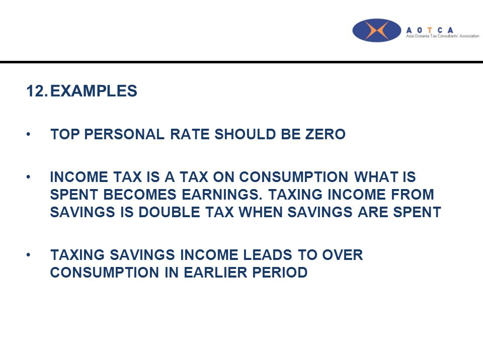 12.EXAMPLES TOP PERSONAL RATE SHOULD BE ZERO INCOME TAX IS A TAX ON CONSUMPTION WHAT IS SPENT BECOMES EARNINGS. TAXING INCOME FROM SAVINGS IS DOUBLE T