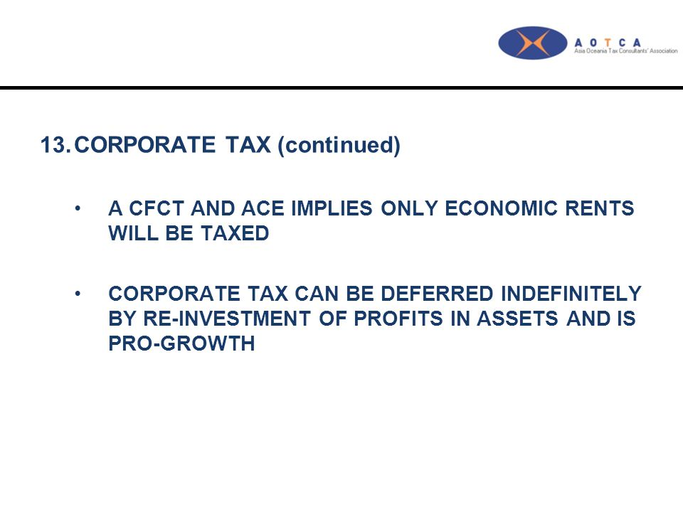 13.CORPORATE TAX (continued) A CFCT AND ACE IMPLIES ONLY ECONOMIC RENTS WILL BE TAXED CORPORATE TAX CAN BE DEFERRED INDEFINITELY BY RE-INVESTMENT OF P