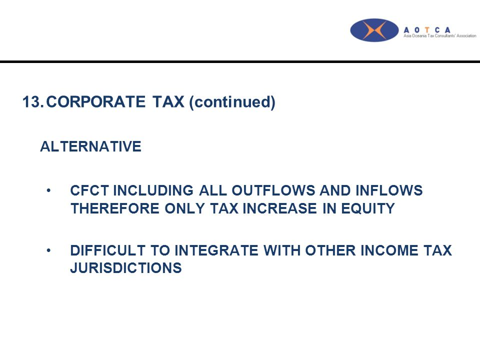 13.CORPORATE TAX (continued) ALTERNATIVE CFCT INCLUDING ALL OUTFLOWS AND INFLOWS THEREFORE ONLY TAX INCREASE IN EQUITY DIFFICULT TO INTEGRATE WITH OTH