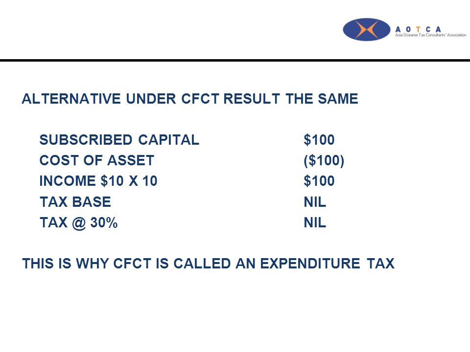 ALTERNATIVE UNDER CFCT RESULT THE SAME SUBSCRIBED CAPITAL$100 COST OF ASSET ($100) INCOME $10 X 10$100 TAX BASENIL TAX @ 30%NIL THIS IS WHY CFCT IS CALLED AN EXPENDITURE TAX