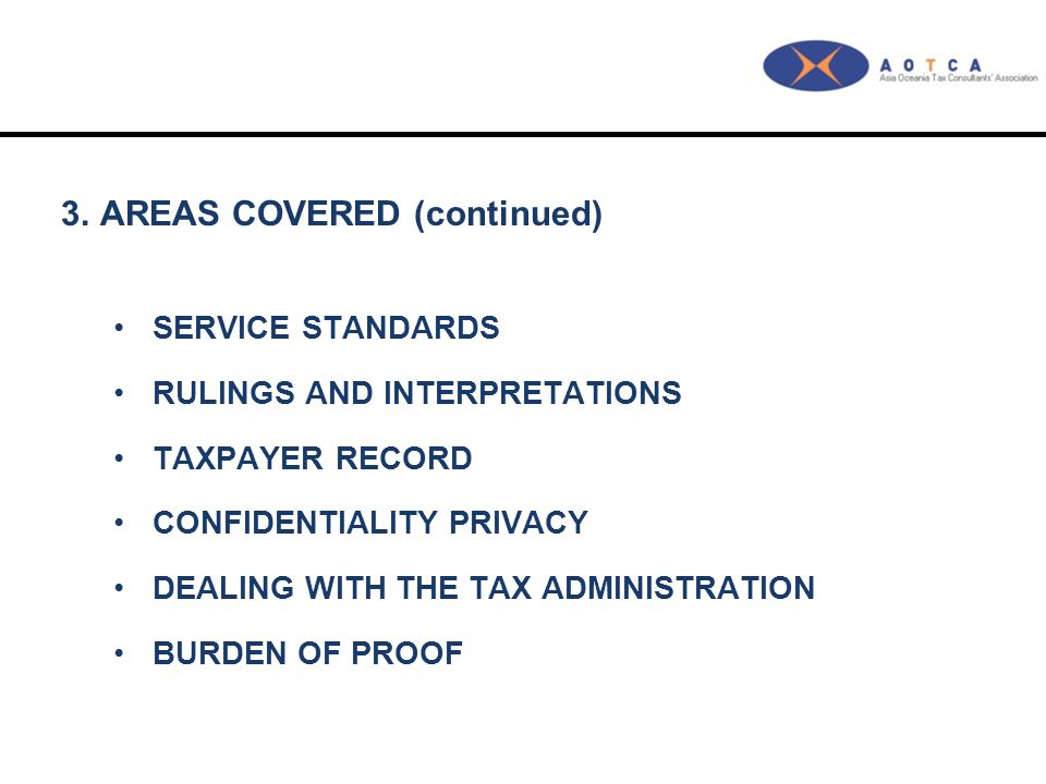 3.AREAS COVERED (continued) SERVICE STANDARDS RULINGS AND INTERPRETATIONS TAXPAYER RECORD CONFIDENTIALITY PRIVACY DEALING WITH THE TAX ADMINISTRATION BURDEN OF PROOF