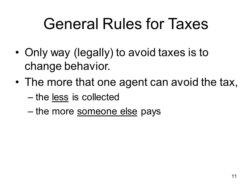11 General Rules for Taxes Only way (legally) to avoid taxes is to change behavior.