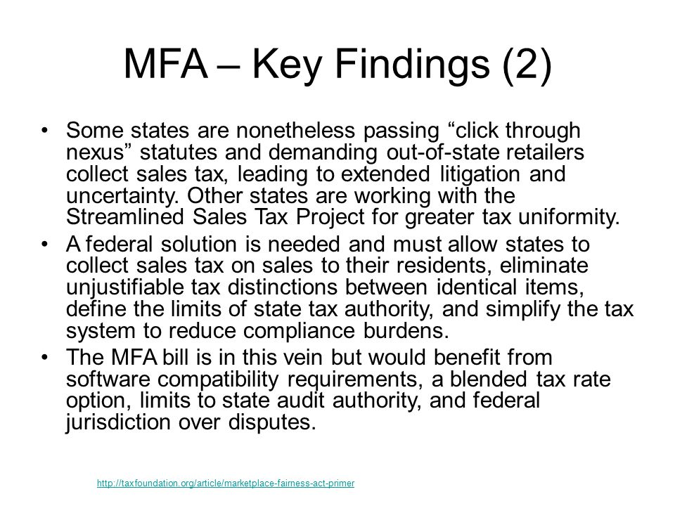 MFA – Key Findings (2) Some states are nonetheless passing click through nexus statutes and demanding out-of-state retailers collect sales tax, leading to extended litigation and uncertainty.