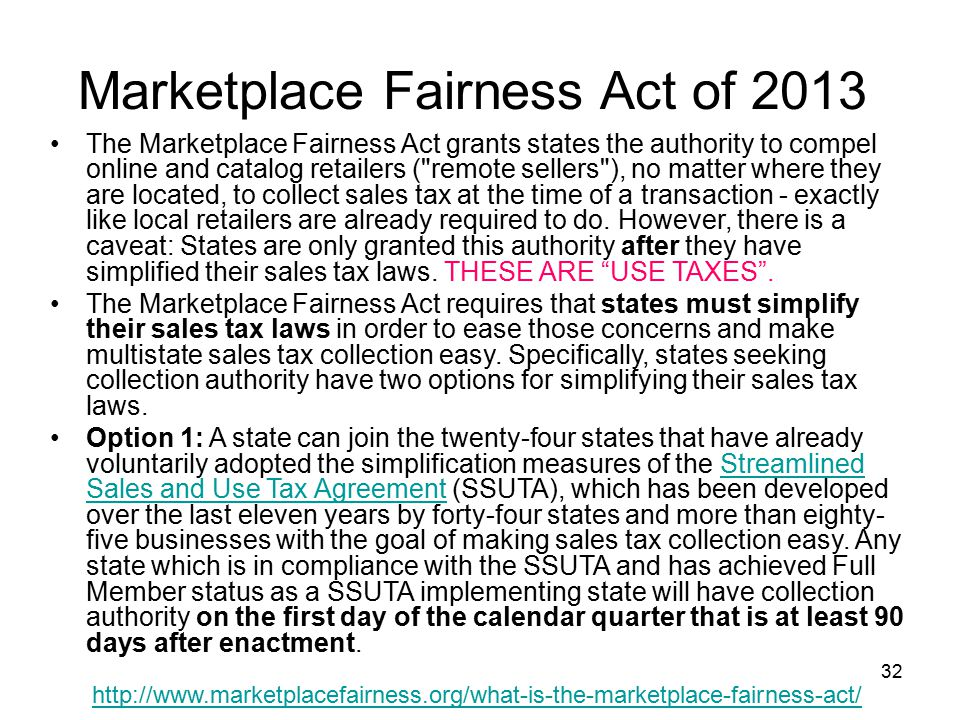 32 Marketplace Fairness Act of 2013 The Marketplace Fairness Act grants states the authority to compel online and catalog retailers ( remote sellers ), no matter where they are located, to collect sales tax at the time of a transaction - exactly like local retailers are already required to do.