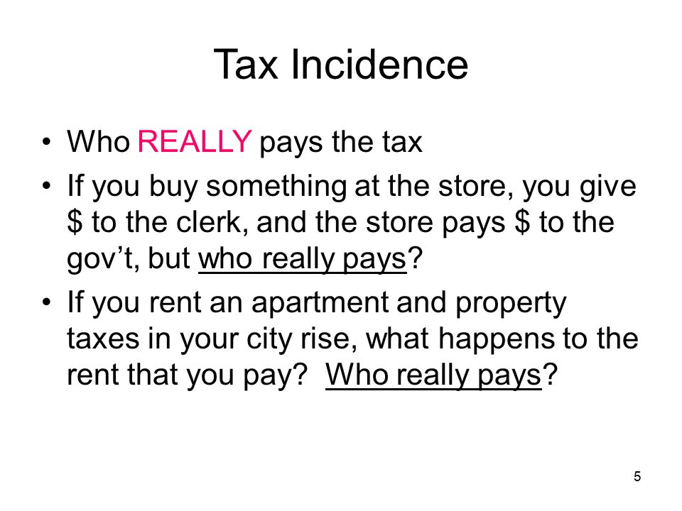 5 Tax Incidence Who REALLY pays the tax If you buy something at the store, you give $ to the clerk, and the store pays $ to the gov't, but who really pays.