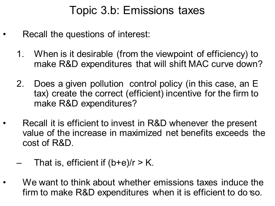 1 Topic 3.b: Emissions taxes Recall the questions of interest: 1.When is it desirable (from the viewpoint of efficiency) to make R&D expenditures that