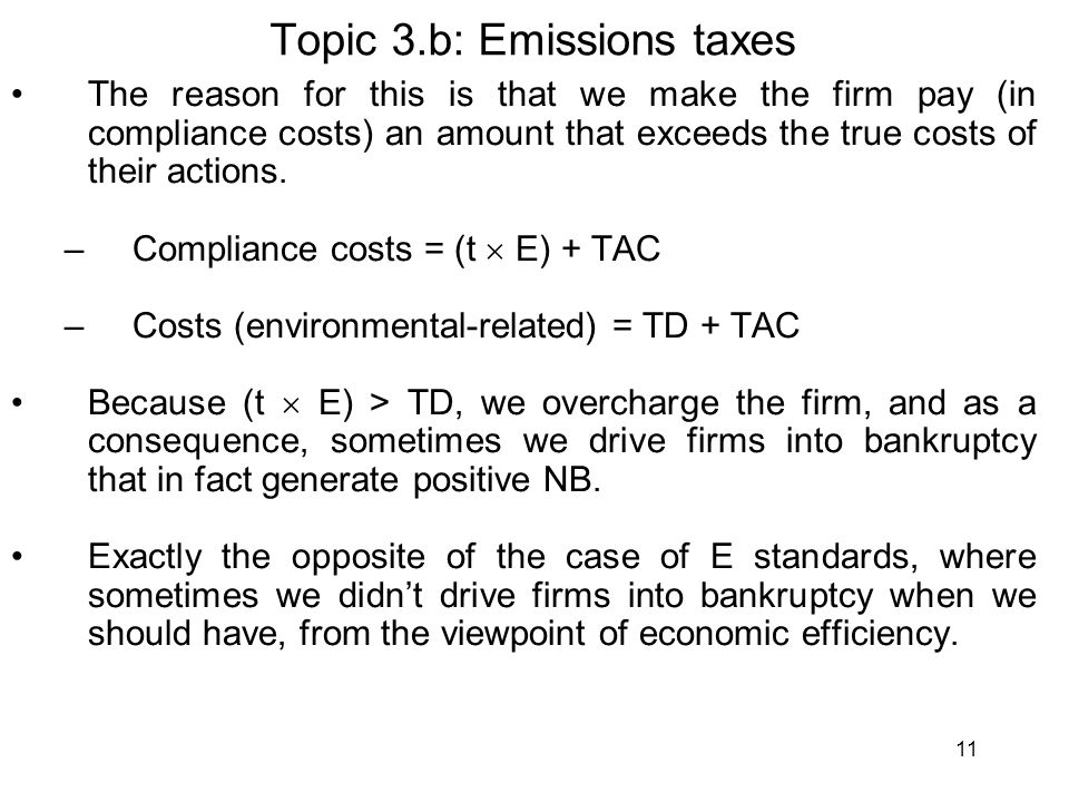 11 Topic 3.b: Emissions taxes The reason for this is that we make the firm pay (in compliance costs) an amount that exceeds the true costs of their actions.