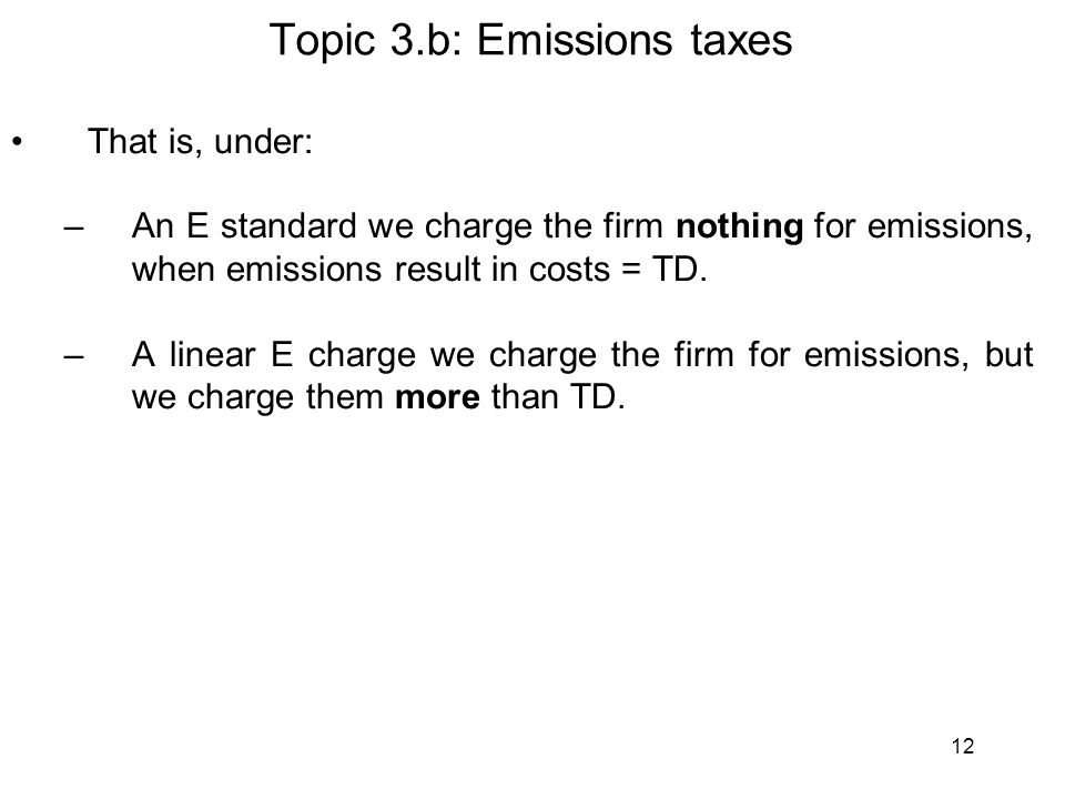 12 Topic 3.b: Emissions taxes That is, under: –An E standard we charge the firm nothing for emissions, when emissions result in costs = TD. –A linear
