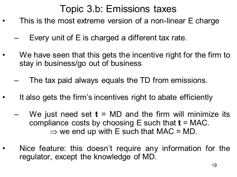 19 Topic 3.b: Emissions taxes This is the most extreme version of a non-linear E charge –Every unit of E is charged a different tax rate. We have seen