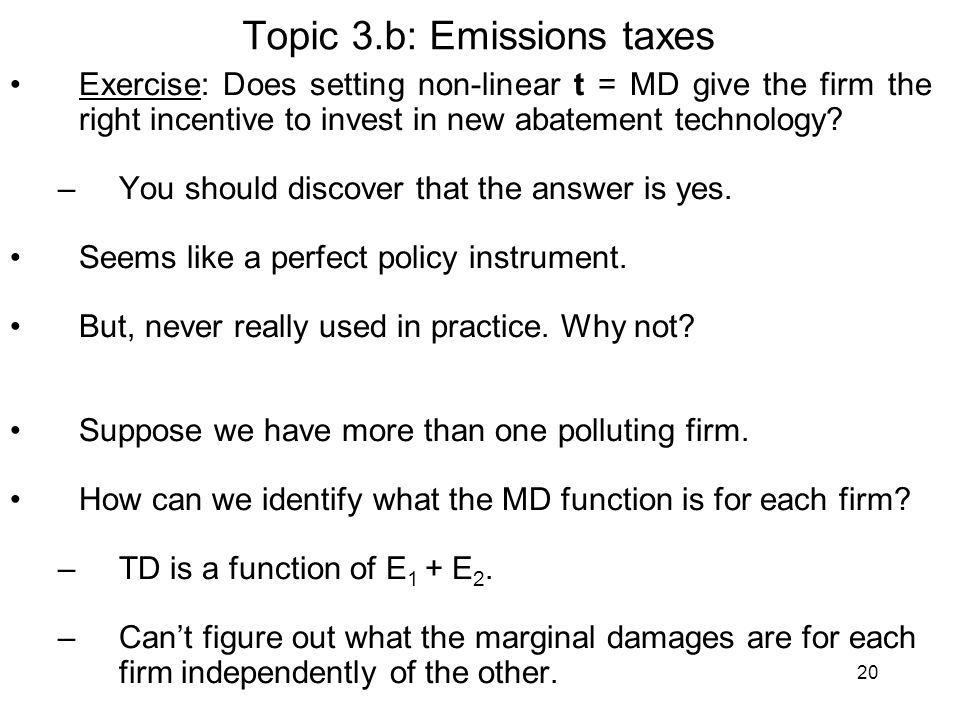 20 Topic 3.b: Emissions taxes Exercise: Does setting non-linear t = MD give the firm the right incentive to invest in new abatement technology? –You s