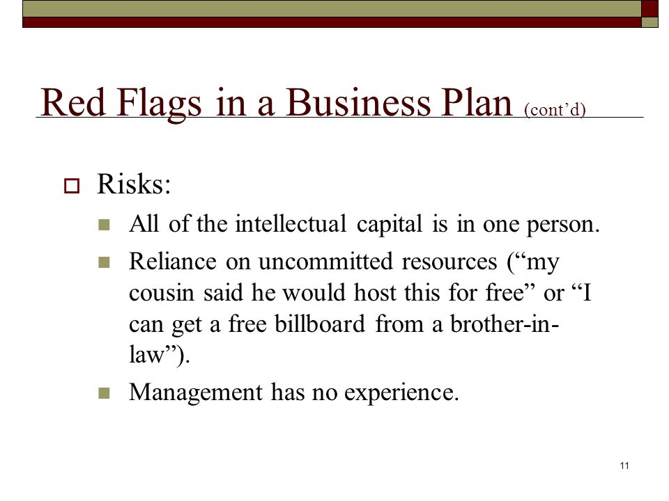 10 Red Flags in a Business Plan  Get rich quick plans Someone will want to acquire the business after we get it running. We'll devote time to this until the IPO and retire young. We do not have time for market research - I have heard about this enough on TV.