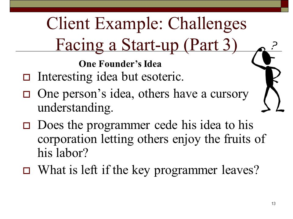 12 Client Example: Challenges Facing a Start-up (Part 2)  Client calls up with a vague idea and wants to schedule a meeting.