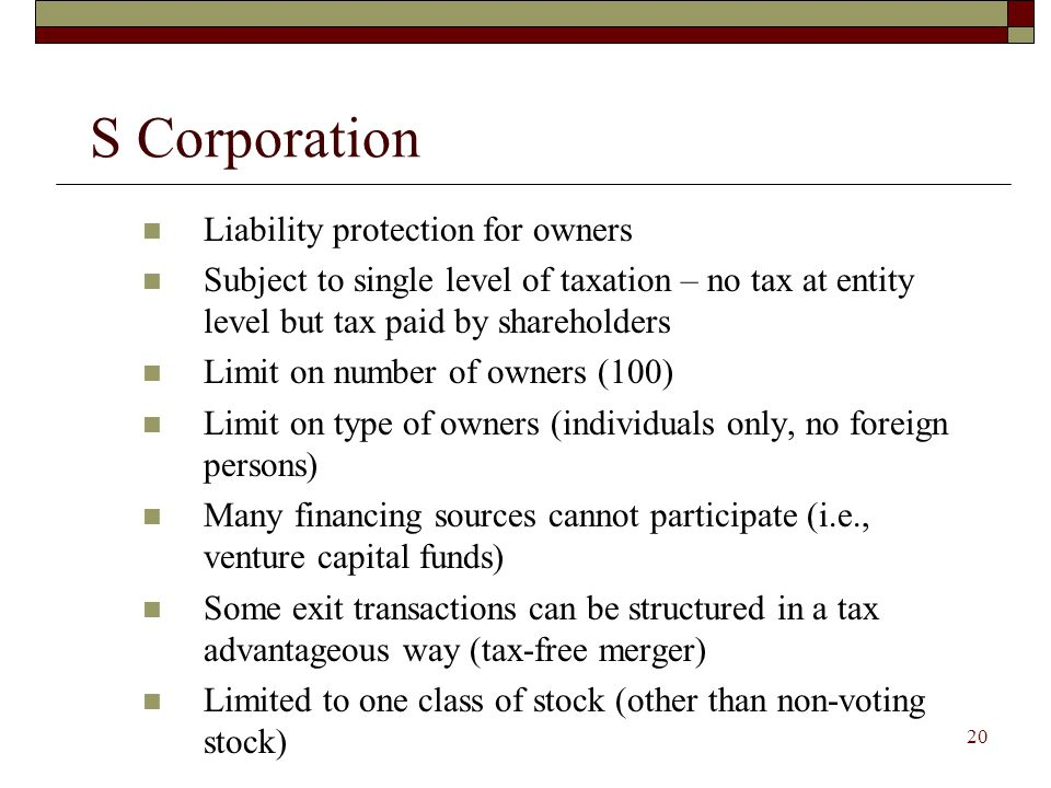19 C Corporation Liability protection for owners Subject to double taxation – at entity level and on distributions Distributions of property to owners are taxable No limit on number or type of owners Appealing to venture financing sources Some exit transactions can be structured in a tax advantageous way (tax-free merger)