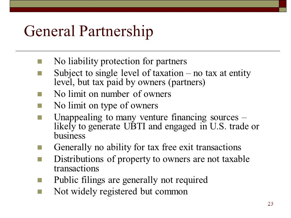 22 Limited Partnership Liability protection for some, but not all, owners (limited partners) No liability protection for general partner Subject to single level of taxation – no tax at entity level, but tax paid by owners (partners) No limit on number of owners No limit on type of owners Unappealing to many venture financing sources – likely to generate UBTI and engaged in U.S.