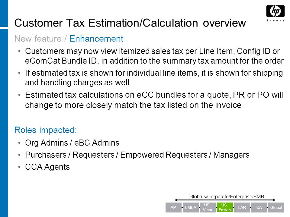 Customer Tax Estimation/Calculation overview New feature / Enhancement Customers may now view itemized sales tax per Line Item, Config ID or eComCat Bundle ID, in addition to the summary tax amount for the order If estimated tax is shown for individual line items, it is shown for shipping and handling charges as well Estimated tax calculations on eCC bundles for a quote, PR or PO will change to more closely match the tax listed on the invoice Roles impacted: Org Admins / eBC Admins Purchasers / Requesters / Empowered Requesters / Managers CCA Agents Globals/Corporate/Enterprise/SMB APEMEALARCAGlobal US Fusion US Vista