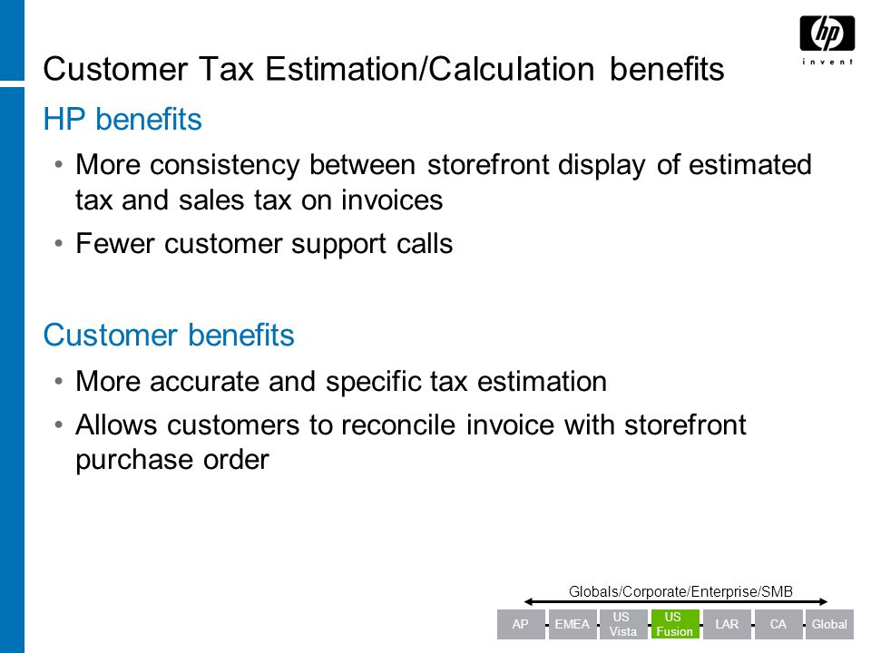 Customer Tax Estimation/Calculation benefits HP benefits More consistency between storefront display of estimated tax and sales tax on invoices Fewer customer support calls Customer benefits More accurate and specific tax estimation Allows customers to reconcile invoice with storefront purchase order Globals/Corporate/Enterprise/SMB APEMEALARCAGlobal US Fusion US Vista