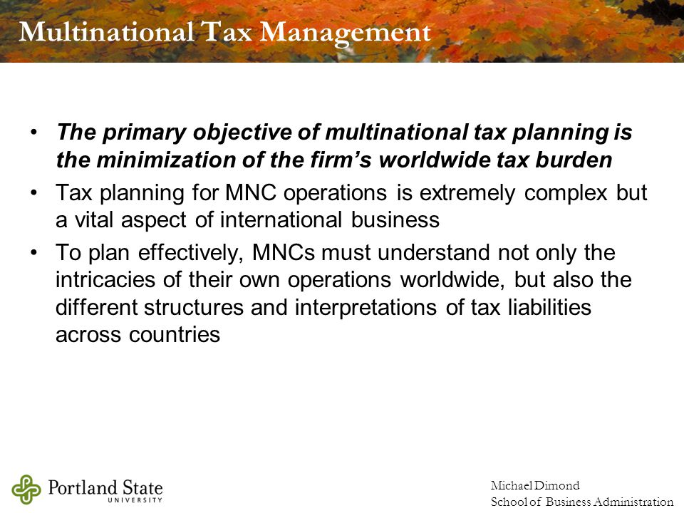 Michael Dimond School of Business Administration Transfer Pricing Income tax effect –A major consideration in setting a transfer price is the income tax effect –Worldwide corporate profits may be influenced by setting a transfer prices to minimize taxable income in a country with a high income tax rate –This can also be done to maximize income in a country with a low income tax rate