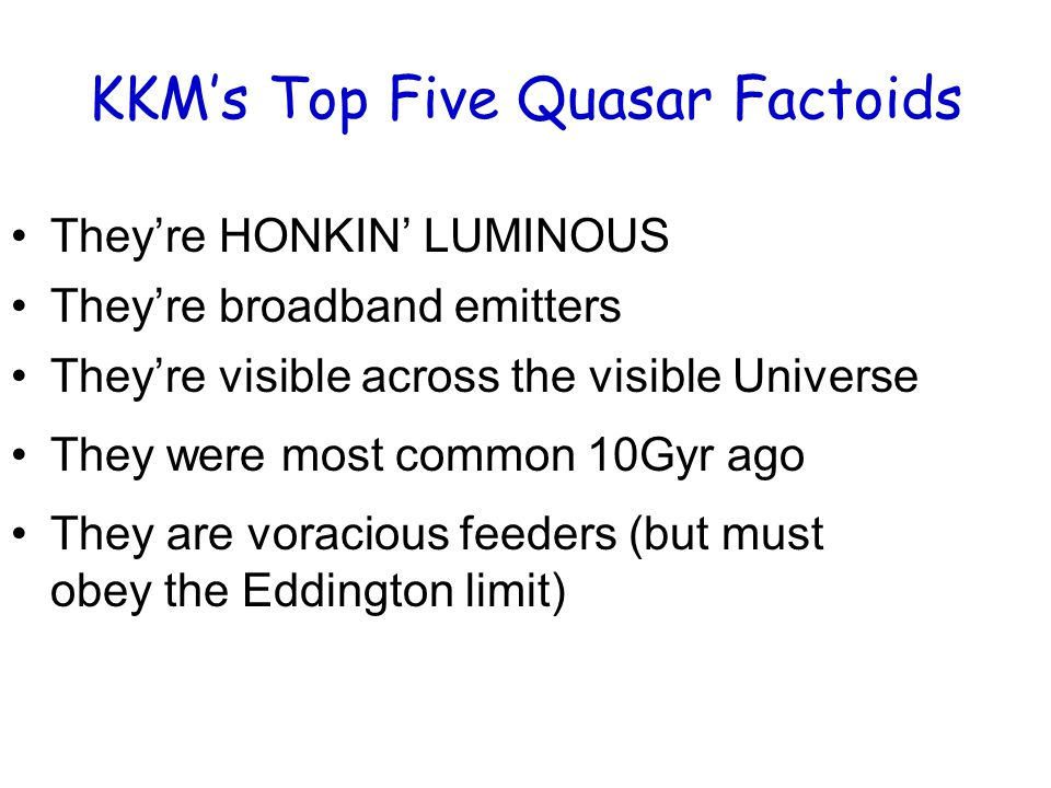 KKM's Top Five Quasar Factoids They're HONKIN' LUMINOUS They're visible across the visible Universe They were most common 10Gyr ago They are voracious feeders (but must obey the Eddington limit) They're broadband emitters