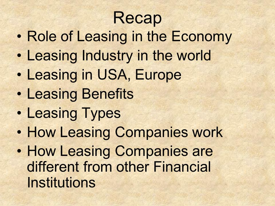 Recap Role of Leasing in the Economy Leasing Industry in the world Leasing in USA, Europe Leasing Benefits Leasing Types How Leasing Companies work Ho