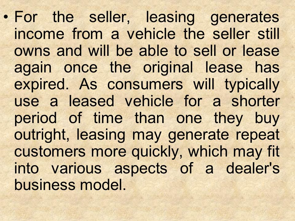 For the seller, leasing generates income from a vehicle the seller still owns and will be able to sell or lease again once the original lease has expi