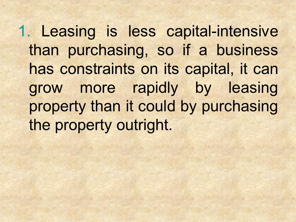 1. Leasing is less capital-intensive than purchasing, so if a business has constraints on its capital, it can grow more rapidly by leasing property th