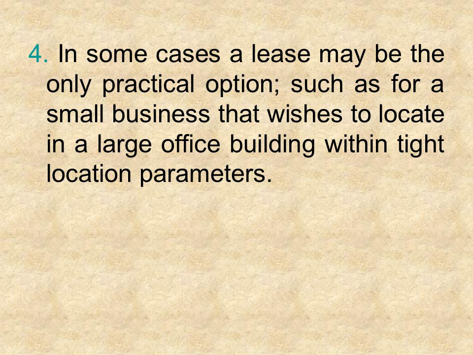 4. In some cases a lease may be the only practical option; such as for a small business that wishes to locate in a large office building within tight