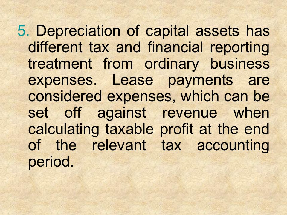 5. Depreciation of capital assets has different tax and financial reporting treatment from ordinary business expenses. Lease payments are considered e