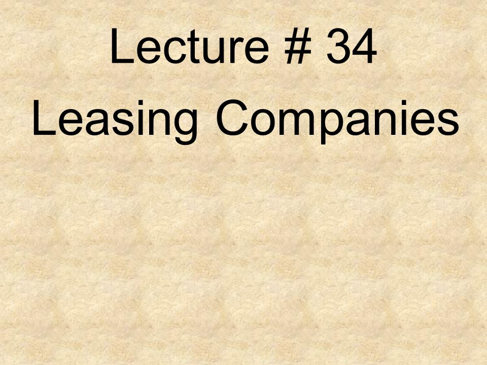 Lecture # 34 Leasing Companies