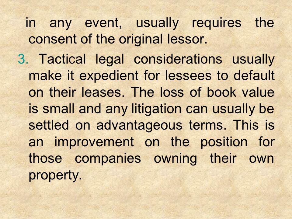 in any event, usually requires the consent of the original lessor. 3. Tactical legal considerations usually make it expedient for lessees to default o