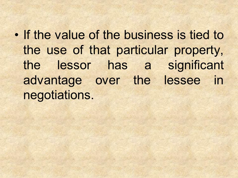 If the value of the business is tied to the use of that particular property, the lessor has a significant advantage over the lessee in negotiations.