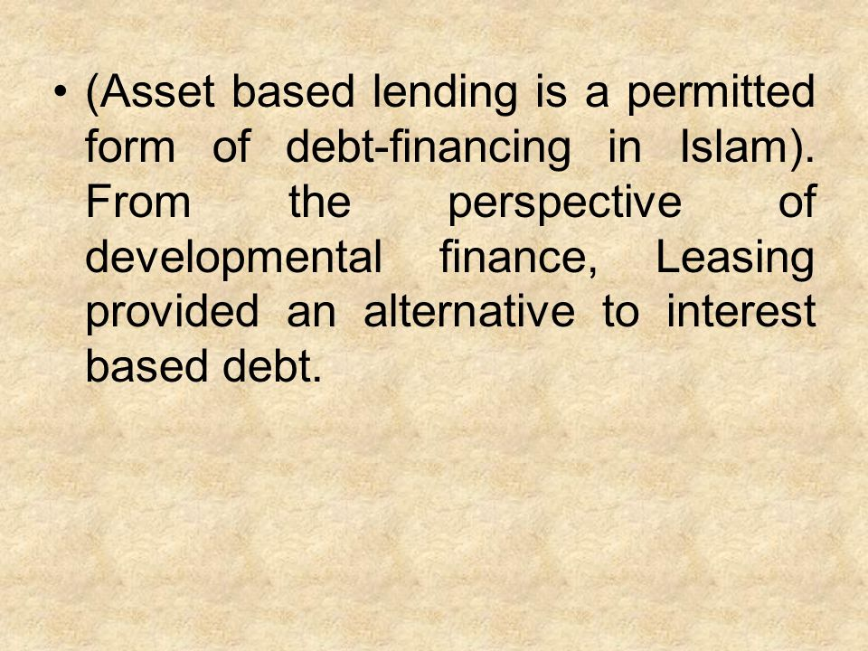 (Asset based lending is a permitted form of debt-financing in Islam). From the perspective of developmental finance, Leasing provided an alternative t