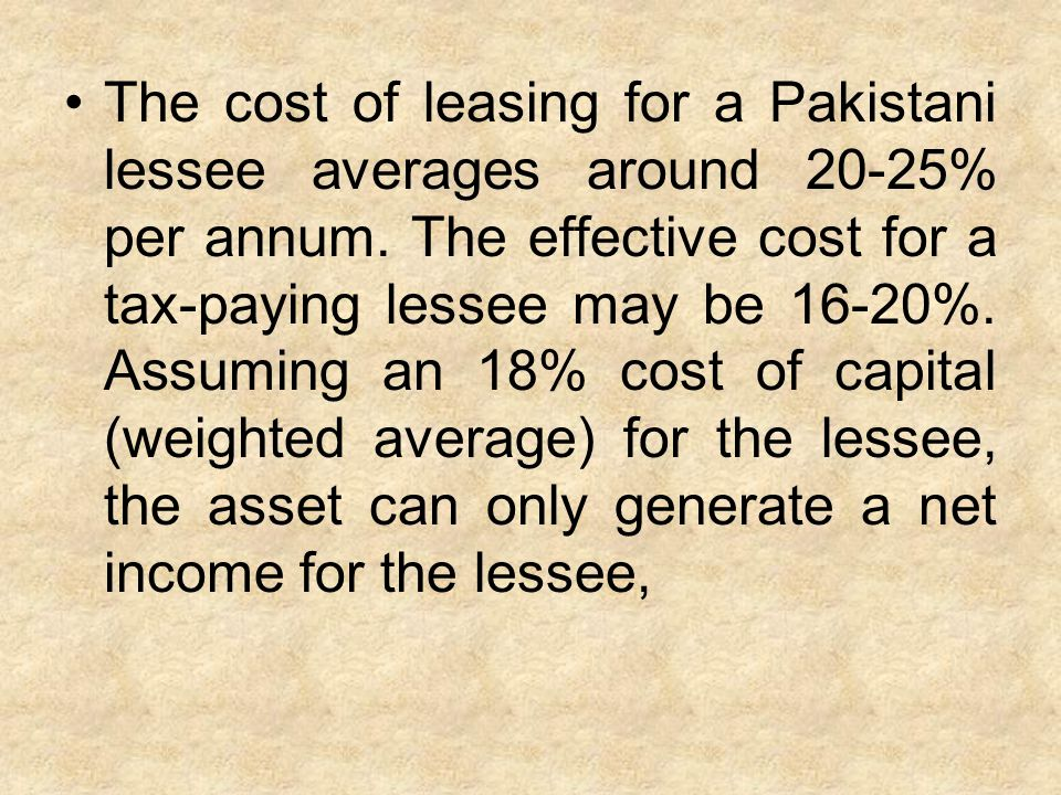 The cost of leasing for a Pakistani lessee averages around 20-25% per annum. The effective cost for a tax-paying lessee may be 16-20%. Assuming an 18%