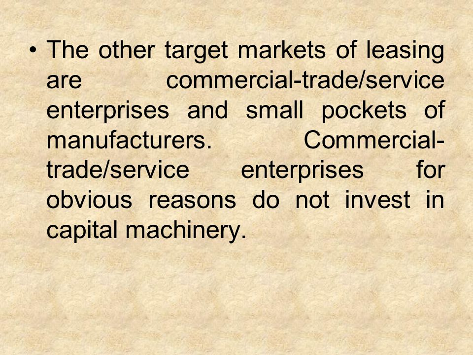 The other target markets of leasing are commercial-trade/service enterprises and small pockets of manufacturers. Commercial- trade/service enterprises