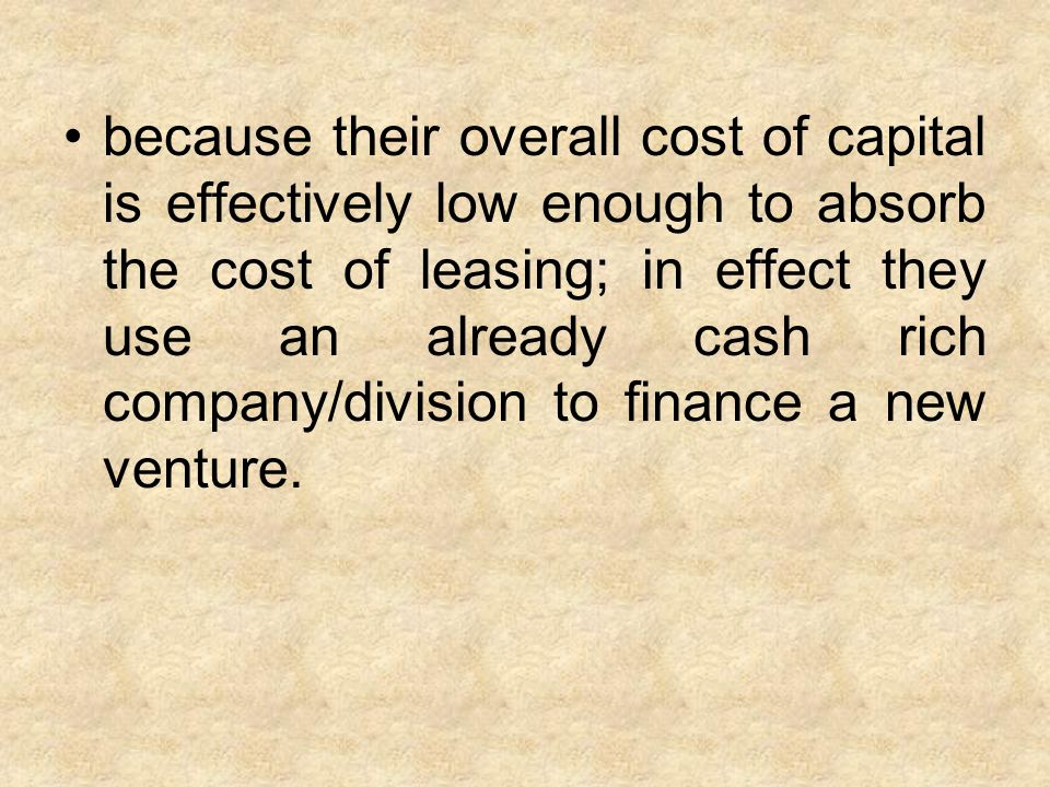 because their overall cost of capital is effectively low enough to absorb the cost of leasing; in effect they use an already cash rich company/divisio