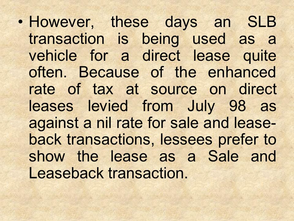 However, these days an SLB transaction is being used as a vehicle for a direct lease quite often. Because of the enhanced rate of tax at source on dir