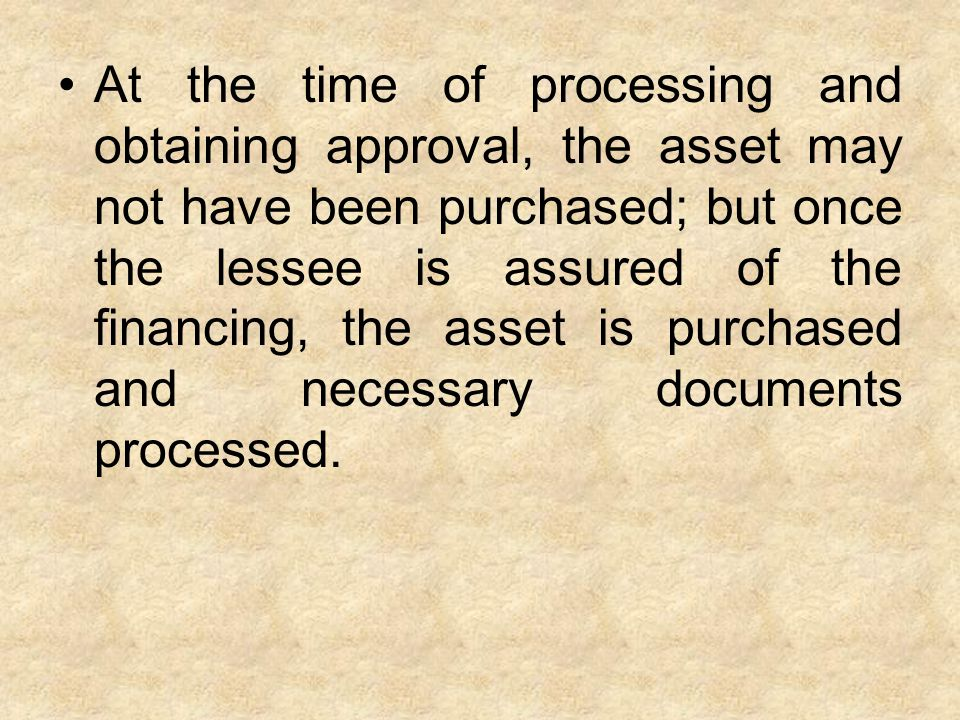 At the time of processing and obtaining approval, the asset may not have been purchased; but once the lessee is assured of the financing, the asset is