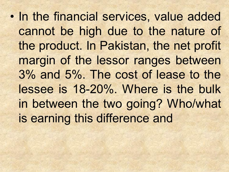 In the financial services, value added cannot be high due to the nature of the product. In Pakistan, the net profit margin of the lessor ranges betwee