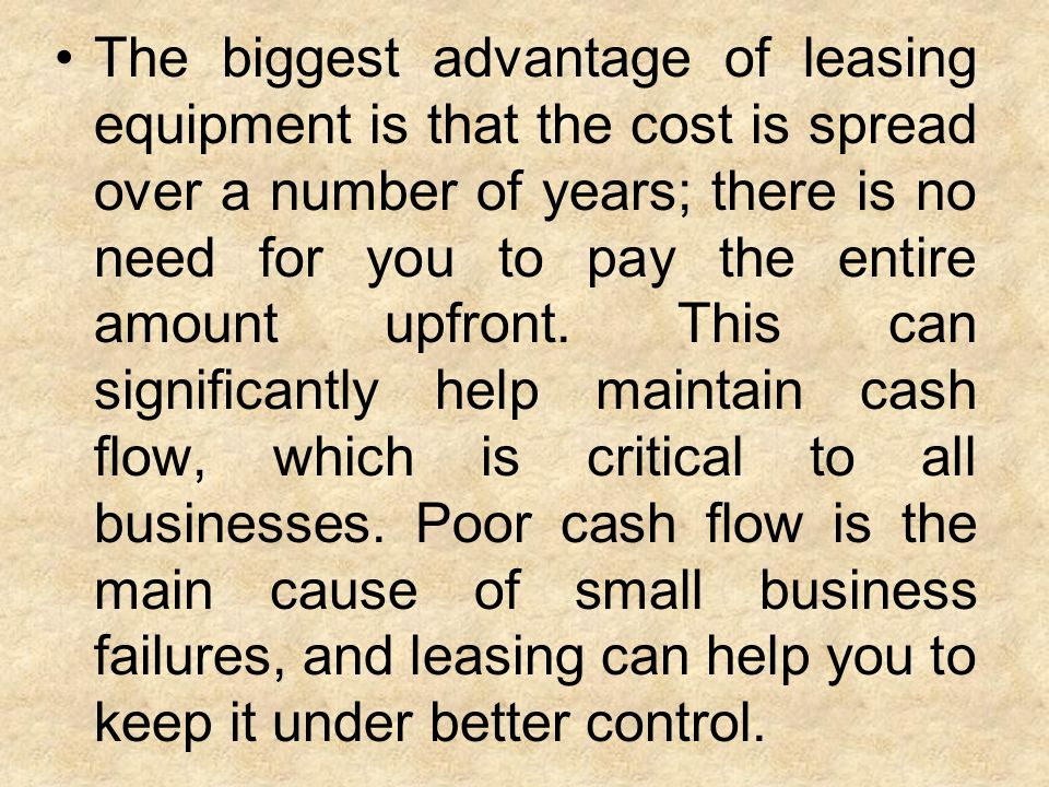 The biggest advantage of leasing equipment is that the cost is spread over a number of years; there is no need for you to pay the entire amount upfron