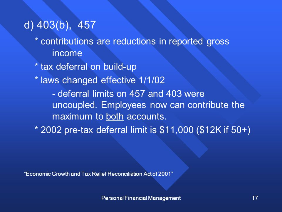 Personal Financial Management17 d) 403(b), 457 * contributions are reductions in reported gross income * tax deferral on build-up * laws changed effective 1/1/02 - deferral limits on 457 and 403 were uncoupled.