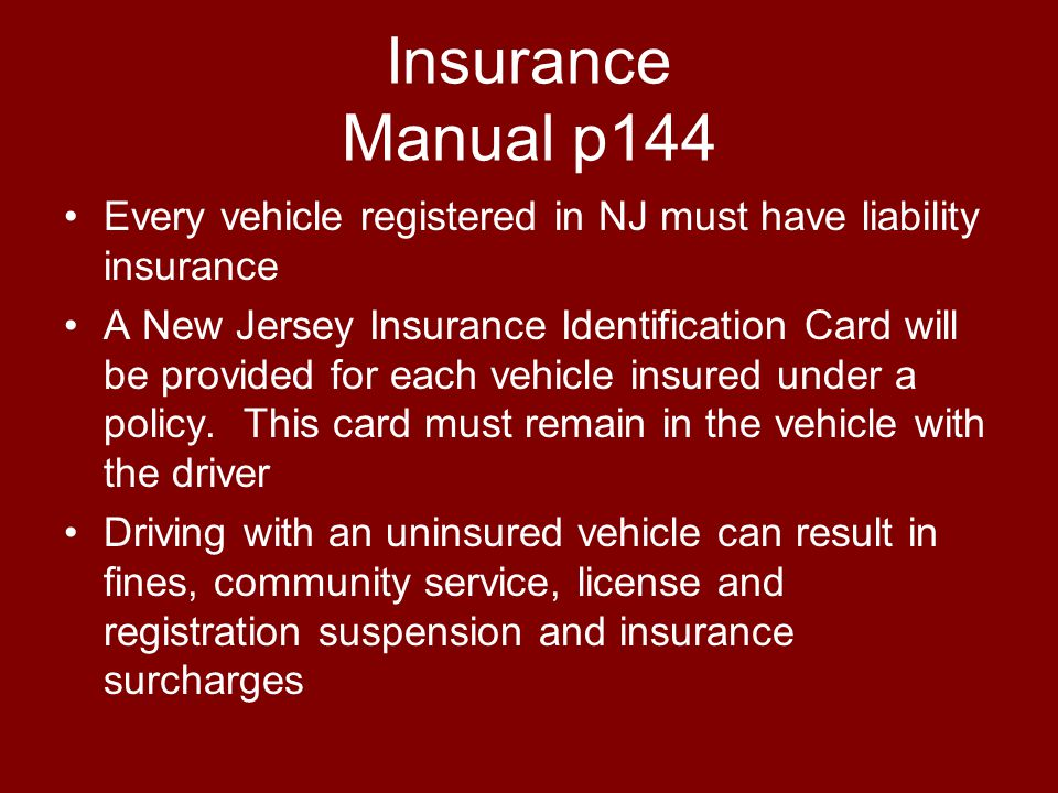 Insurance Manual p144 Every vehicle registered in NJ must have liability insurance A New Jersey Insurance Identification Card will be provided for eac