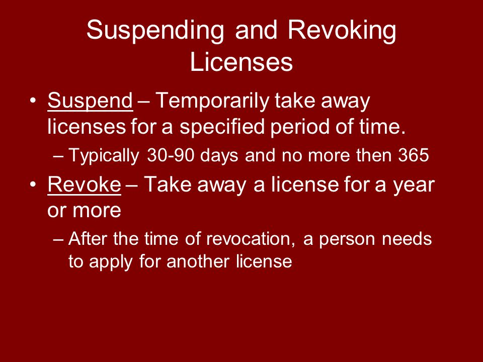 Suspending and Revoking Licenses Suspend – Temporarily take away licenses for a specified period of time. –Typically 30-90 days and no more then 365 R