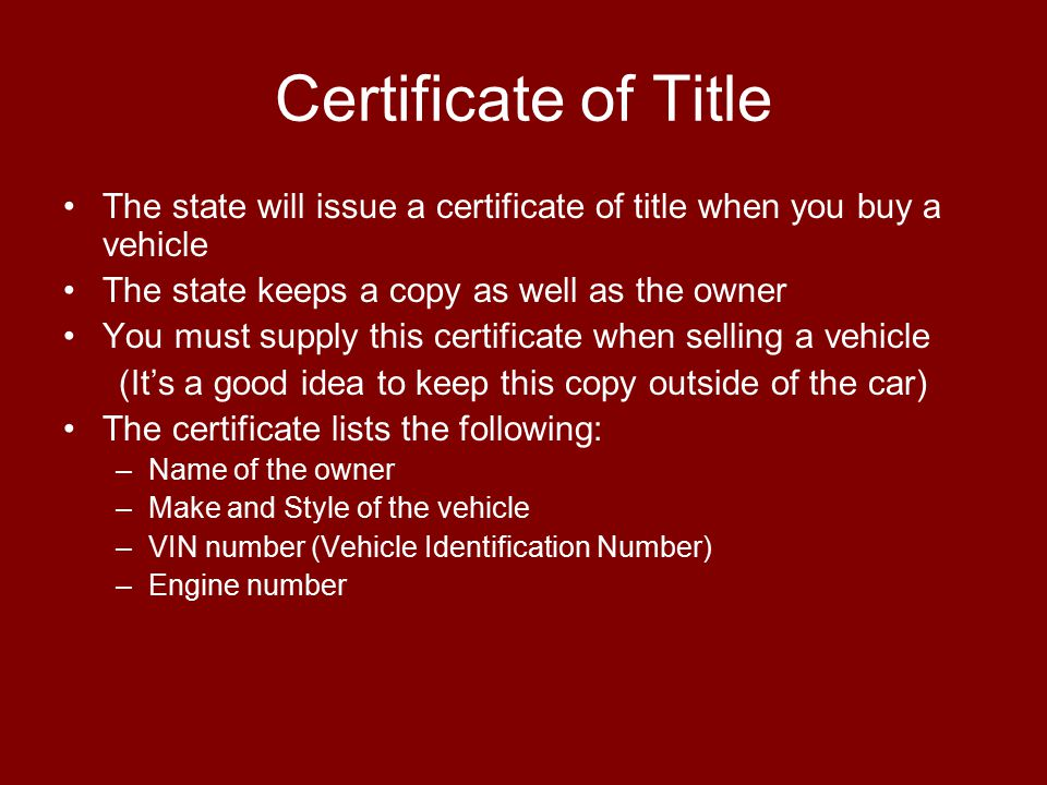 Certificate of Title The state will issue a certificate of title when you buy a vehicle The state keeps a copy as well as the owner You must supply th