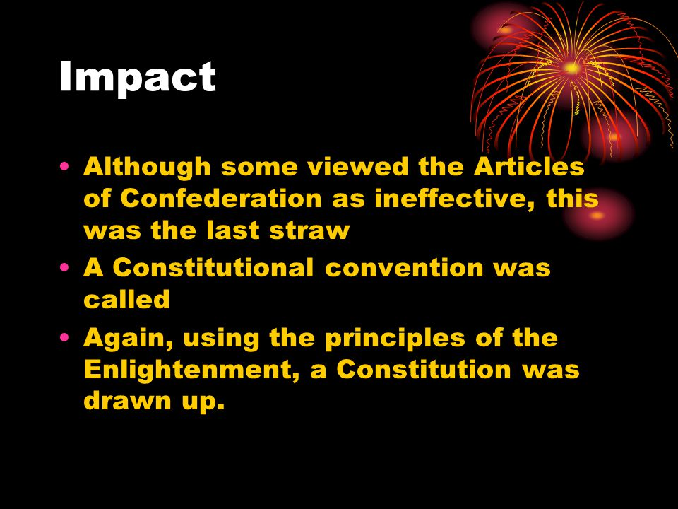 Impact Although some viewed the Articles of Confederation as ineffective, this was the last straw A Constitutional convention was called Again, using the principles of the Enlightenment, a Constitution was drawn up.