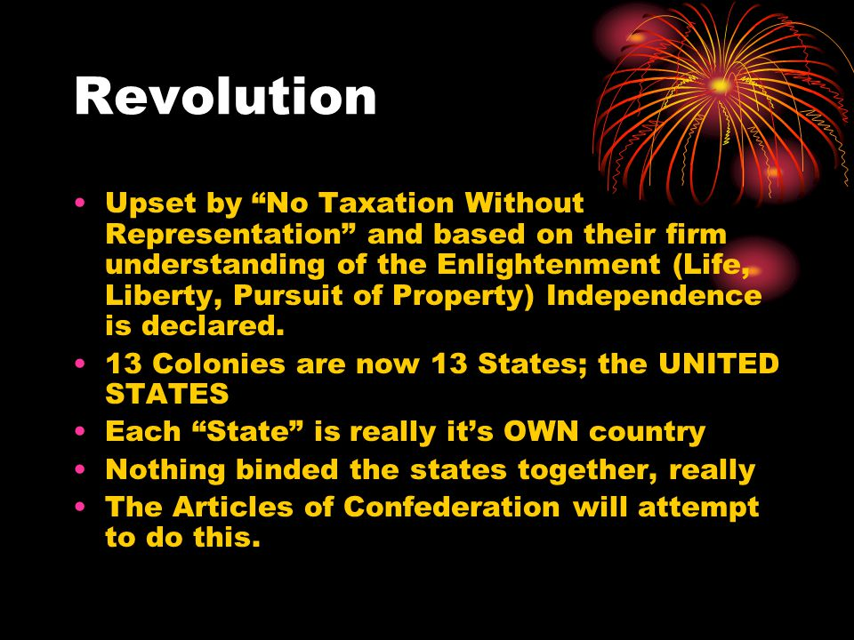 Revolution Upset by No Taxation Without Representation and based on their firm understanding of the Enlightenment (Life, Liberty, Pursuit of Property) Independence is declared.