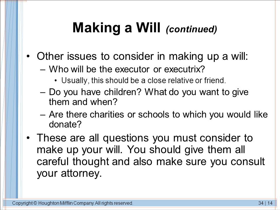 Copyright © Houghton Mifflin Company. All rights reserved.34 | 14 Making a Will (continued) Other issues to consider in making up a will: –Who will be