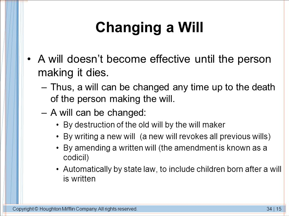 Copyright © Houghton Mifflin Company. All rights reserved.34 | 15 Changing a Will A will doesn't become effective until the person making it dies. –Th