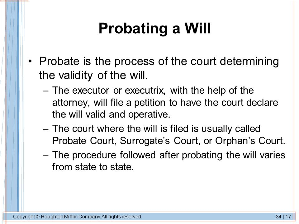 Copyright © Houghton Mifflin Company. All rights reserved.34 | 17 Probating a Will Probate is the process of the court determining the validity of the