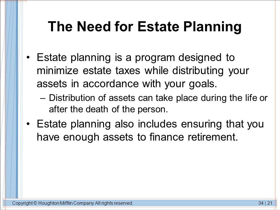 Copyright © Houghton Mifflin Company. All rights reserved.34 | 21 The Need for Estate Planning Estate planning is a program designed to minimize estat