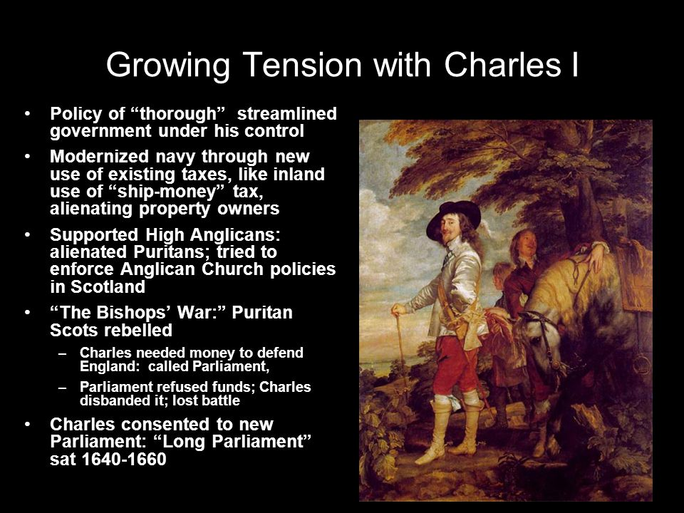 Growing Tension with Charles I Policy of thorough streamlined government under his control Modernized navy through new use of existing taxes, like inland use of ship-money tax, alienating property owners Supported High Anglicans: alienated Puritans; tried to enforce Anglican Church policies in Scotland The Bishops' War: Puritan Scots rebelled –Charles needed money to defend England: called Parliament, –Parliament refused funds; Charles disbanded it; lost battle Charles consented to new Parliament: Long Parliament sat 1640-1660 Henry VIII and his wives